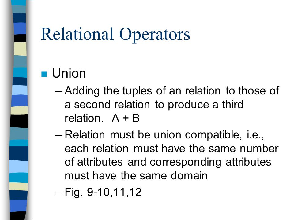 Relational Operators n Union –Adding the tuples of an relation to those of a second relation to produce a third relation.