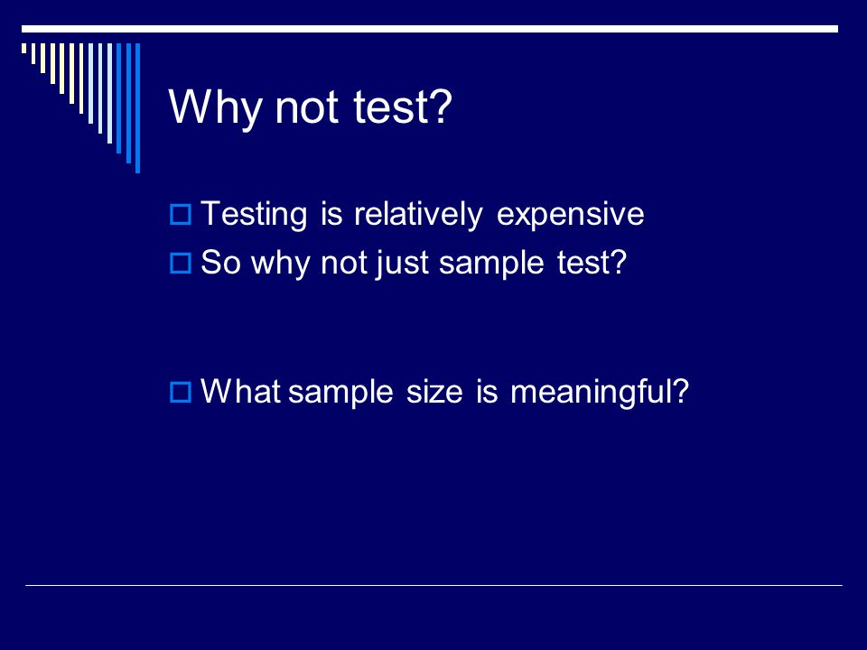 Why not test. Testing is relatively expensive  So why not just sample test.