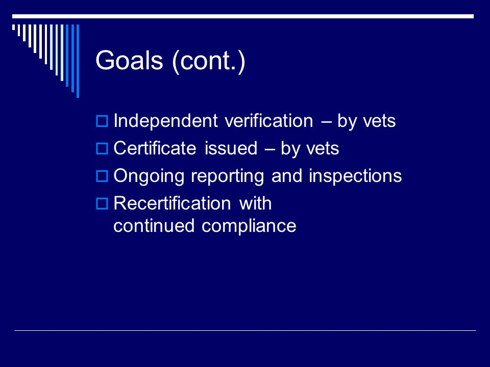 Goals (cont.)  Independent verification – by vets  Certificate issued – by vets  Ongoing reporting and inspections  Recertification with continued compliance