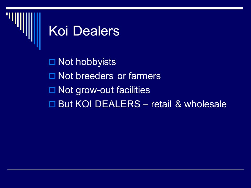 Koi Dealers  Not hobbyists  Not breeders or farmers  Not grow-out facilities  But KOI DEALERS – retail & wholesale