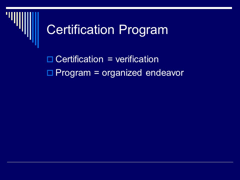 Certification Program  Certification = verification  Program = organized endeavor