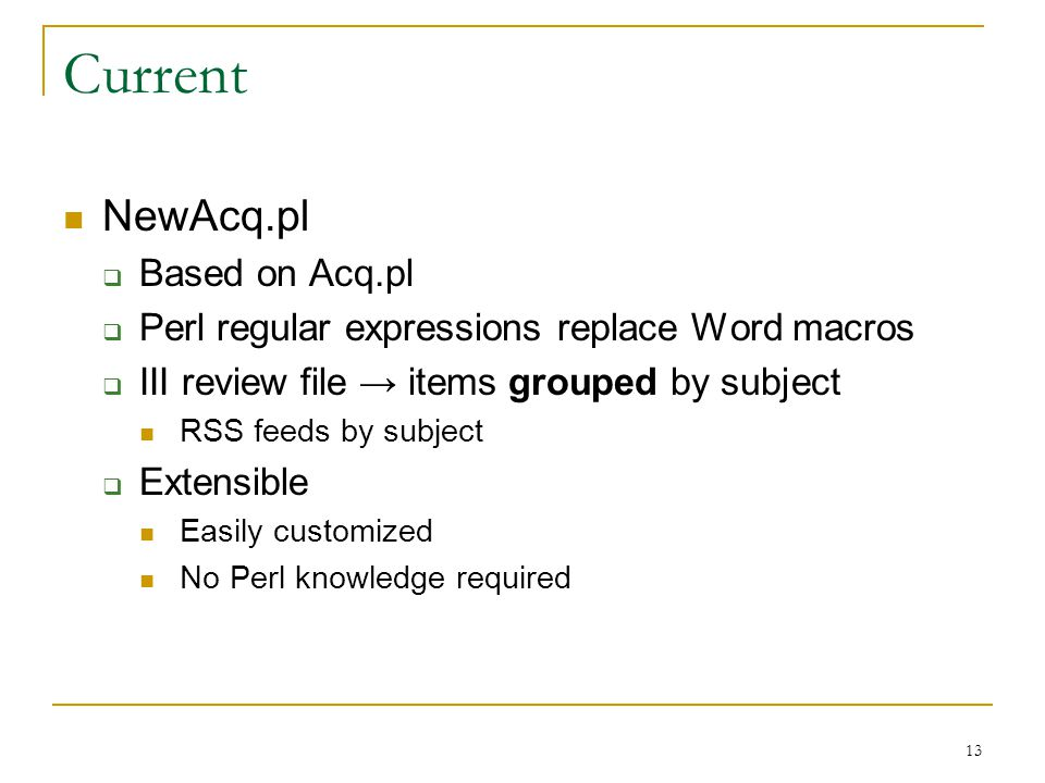 13 Current NewAcq.pl  Based on Acq.pl  Perl regular expressions replace Word macros  III review file → items grouped by subject RSS feeds by subject  Extensible Easily customized No Perl knowledge required