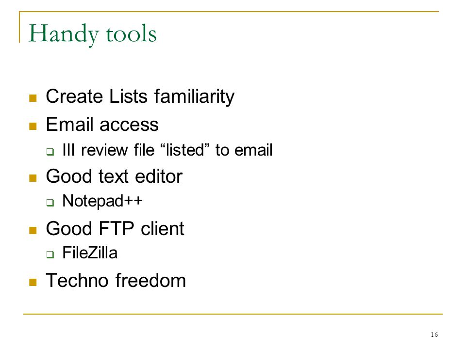 16 Handy tools Create Lists familiarity Email access  III review file listed to email Good text editor  Notepad++ Good FTP client  FileZilla Techno freedom