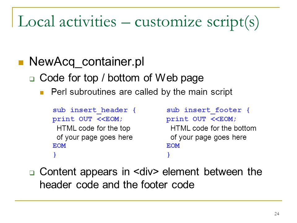 24 Local activities – customize script(s) NewAcq_container.pl  Code for top / bottom of Web page Perl subroutines are called by the main script  Content appears in element between the header code and the footer code sub insert_header { print OUT <<EOM; HTML code for the top of your page goes here EOM } sub insert_footer { print OUT <<EOM; HTML code for the bottom of your page goes here EOM }