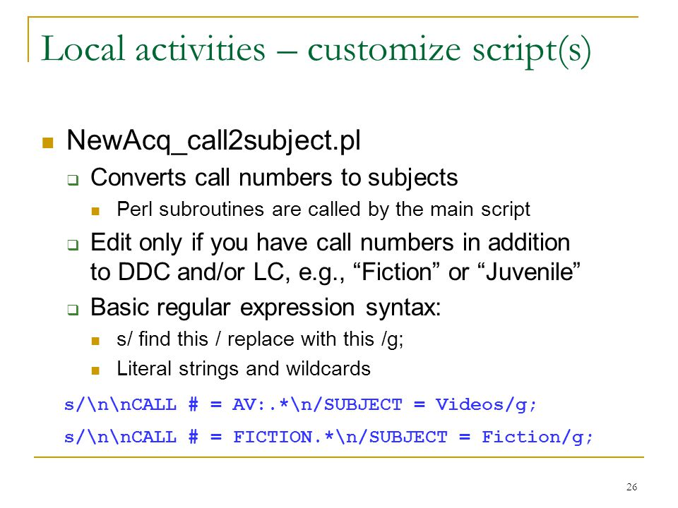 26 Local activities – customize script(s) NewAcq_call2subject.pl  Converts call numbers to subjects Perl subroutines are called by the main script  Edit only if you have call numbers in addition to DDC and/or LC, e.g., Fiction or Juvenile  Basic regular expression syntax: s/ find this / replace with this /g; Literal strings and wildcards s/\n\nCALL # = AV:.*\n/SUBJECT = Videos/g; s/\n\nCALL # = FICTION.*\n/SUBJECT = Fiction/g;