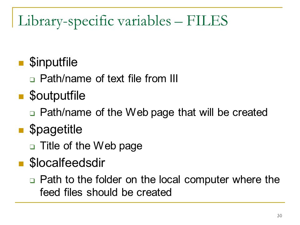 30 Library-specific variables – FILES $inputfile  Path/name of text file from III $outputfile  Path/name of the Web page that will be created $pagetitle  Title of the Web page $localfeedsdir  Path to the folder on the local computer where the feed files should be created