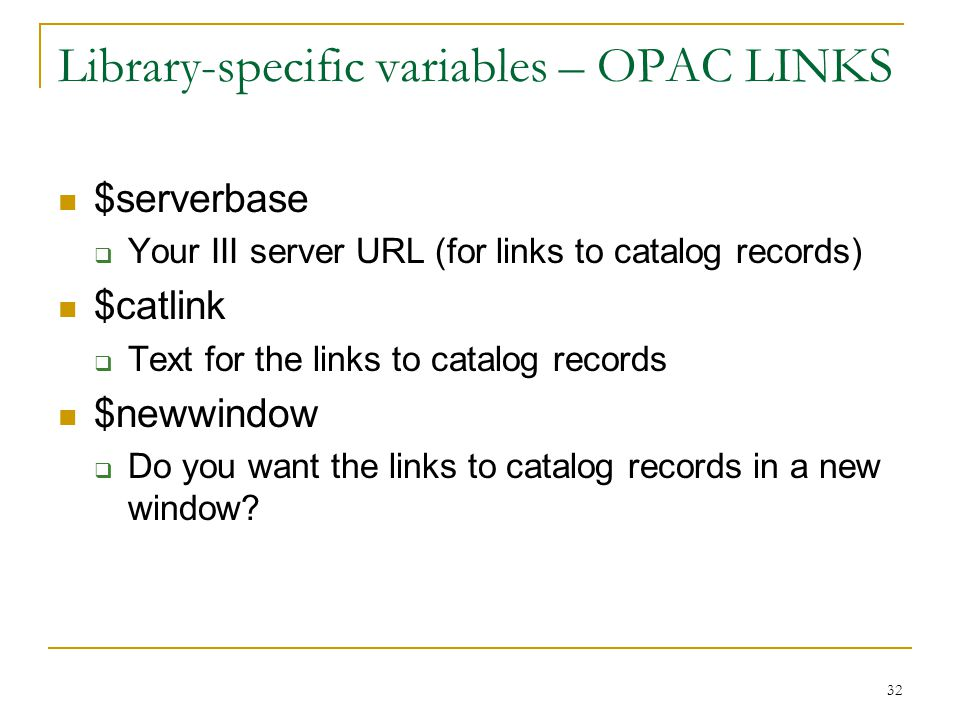 32 Library-specific variables – OPAC LINKS $serverbase  Your III server URL (for links to catalog records) $catlink  Text for the links to catalog records $newwindow  Do you want the links to catalog records in a new window?