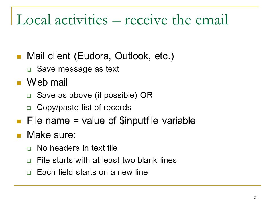 35 Local activities – receive the email Mail client (Eudora, Outlook, etc.)  Save message as text Web mail  Save as above (if possible) OR  Copy/paste list of records File name = value of $inputfile variable Make sure:  No headers in text file  File starts with at least two blank lines  Each field starts on a new line