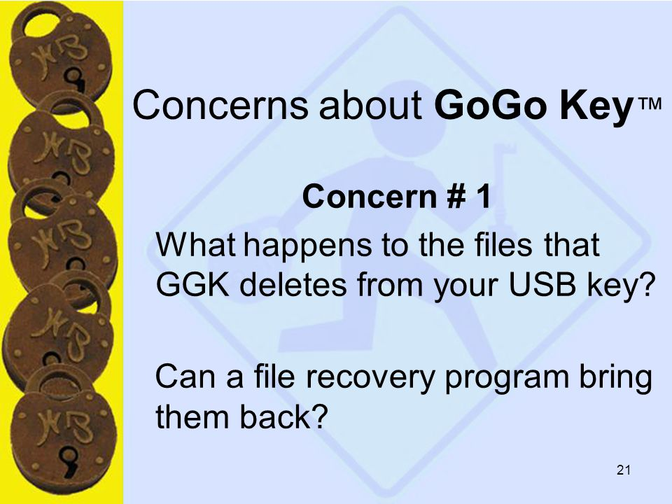 21 Concerns about GoGo Key ™ Concern # 1 What happens to the files that GGK deletes from your USB key.