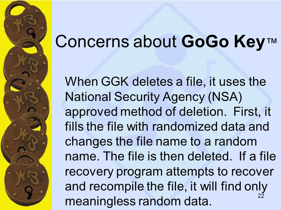22 Concerns about GoGo Key ™ When GGK deletes a file, it uses the National Security Agency (NSA) approved method of deletion.