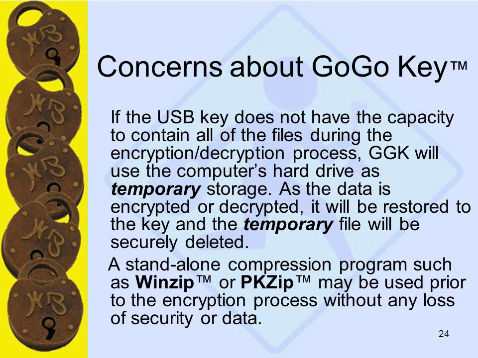 24 Concerns about GoGo Key ™ If the USB key does not have the capacity to contain all of the files during the encryption/decryption process, GGK will use the computer's hard drive as temporary storage.
