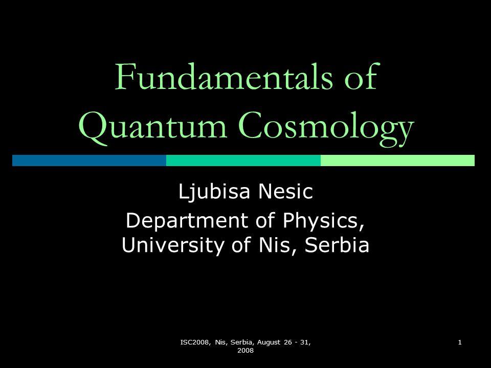 ISC2008, Nis, Serbia, August 26 - 31, 2008 1 Fundamentals of Quantum Cosmology Ljubisa Nesic Department of Physics, University of Nis, Serbia