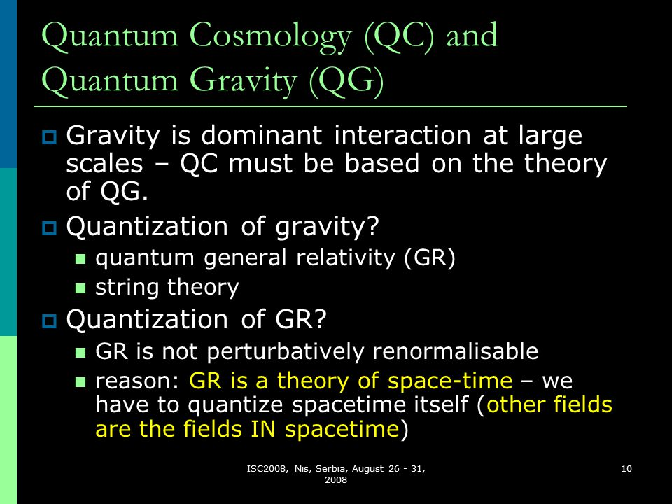 ISC2008, Nis, Serbia, August 26 - 31, 2008 10 Quantum Cosmology (QC) and Quantum Gravity (QG)  Gravity is dominant interaction at large scales – QC must be based on the theory of QG.