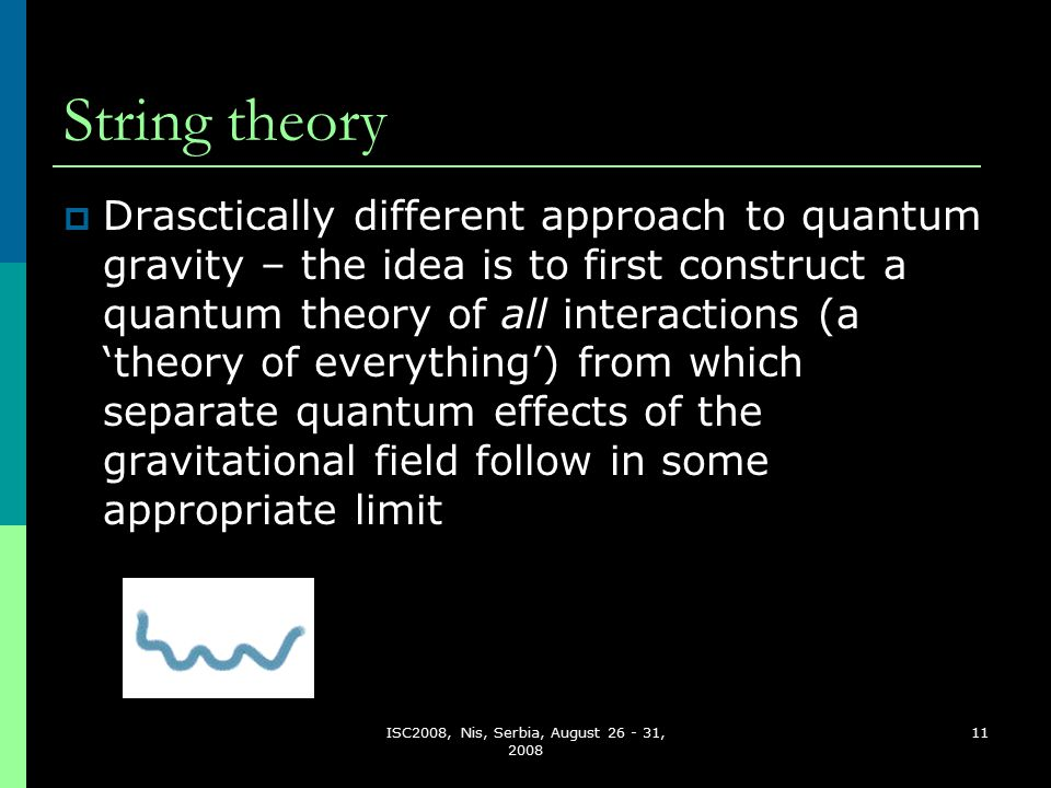 ISC2008, Nis, Serbia, August 26 - 31, 2008 11 String theory  Drasctically different approach to quantum gravity – the idea is to first construct a quantum theory of all interactions (a 'theory of everything') from which separate quantum effects of the gravitational field follow in some appropriate limit