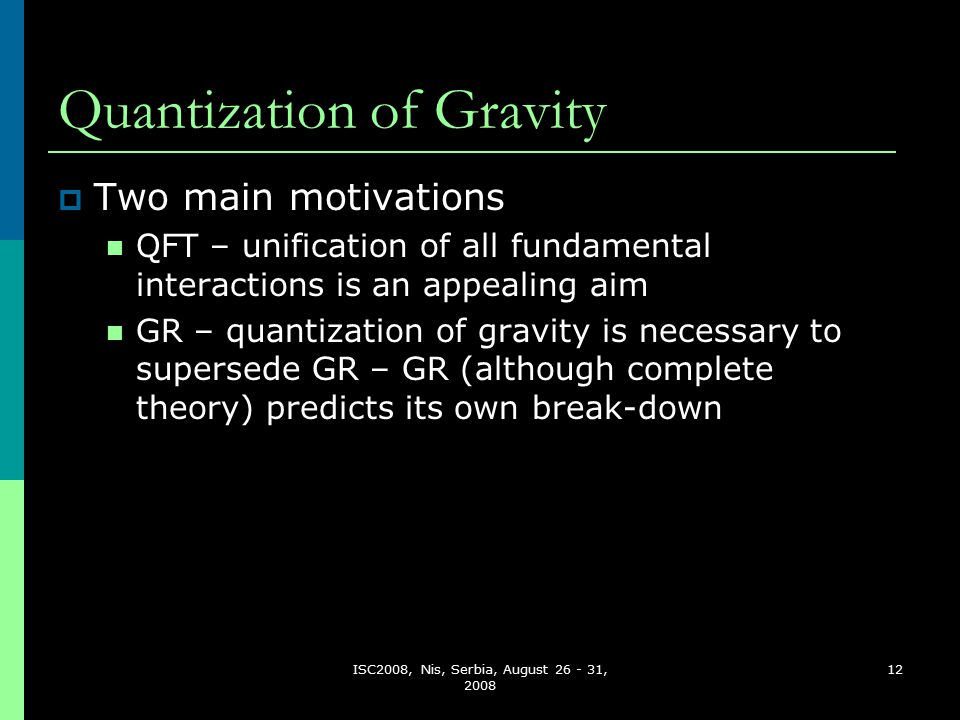 ISC2008, Nis, Serbia, August 26 - 31, 2008 12 Quantization of Gravity  Two main motivations QFT – unification of all fundamental interactions is an appealing aim GR – quantization of gravity is necessary to supersede GR – GR (although complete theory) predicts its own break-down
