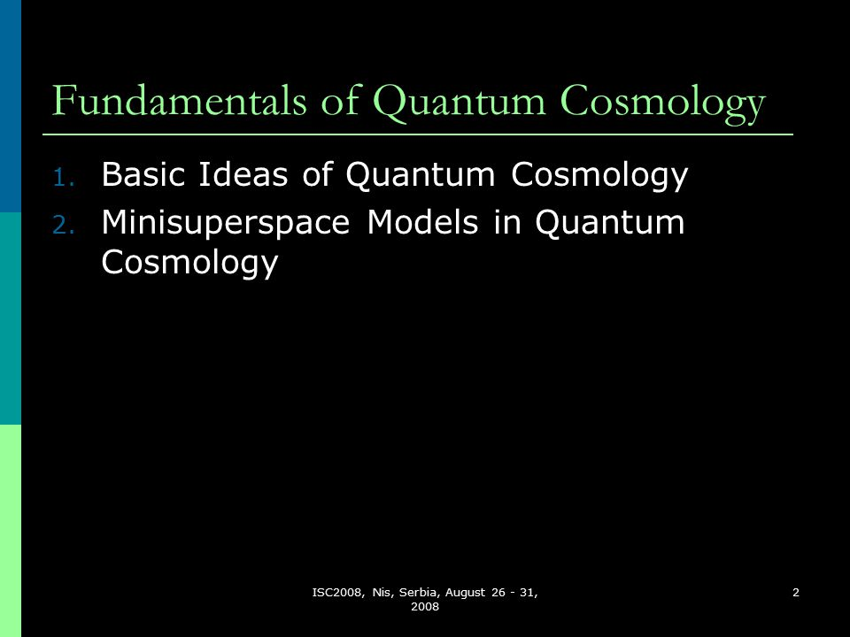 ISC2008, Nis, Serbia, August 26 - 31, 2008 43 Quantum Cosmology (QC)  Application of quantum theory to the universe as a whole.
