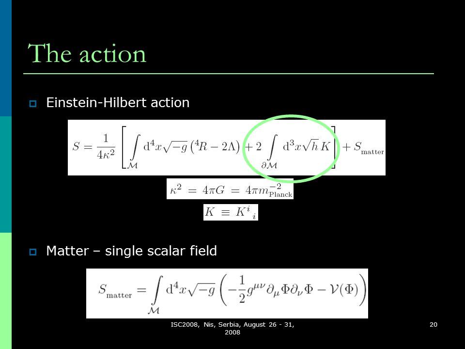 ISC2008, Nis, Serbia, August 26 - 31, 2008 20 The action  Matter – single scalar field  Einstein-Hilbert action