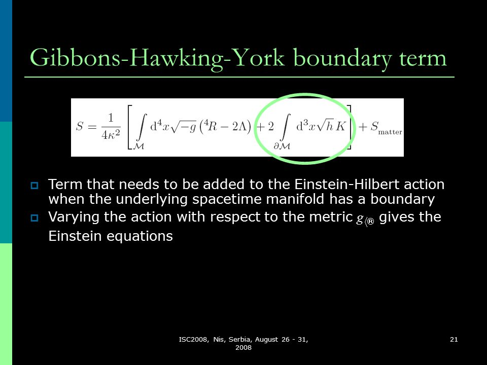 ISC2008, Nis, Serbia, August 26 - 31, 2008 21 Gibbons-Hawking-York boundary term  Term that needs to be added to the Einstein-Hilbert action when the underlying spacetime manifold has a boundary  Varying the action with respect to the metric g  gives the Einstein equations