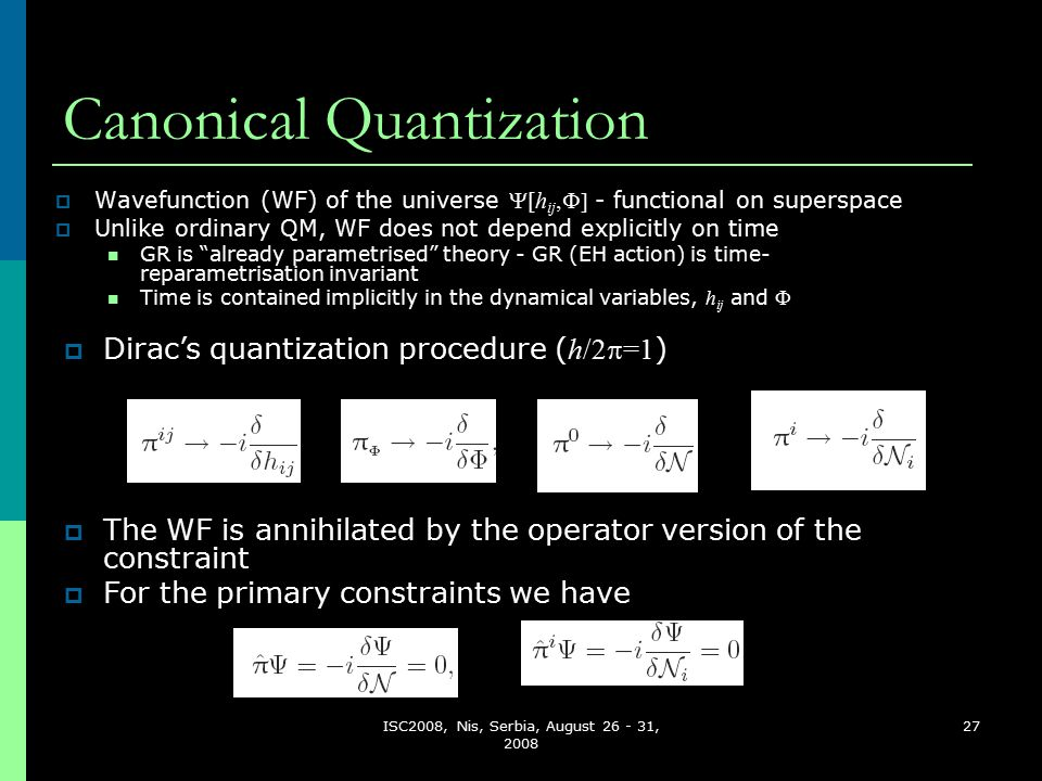 ISC2008, Nis, Serbia, August 26 - 31, 2008 27 Canonical Quantization  Wavefunction (WF) of the universe  [h ij  - functional on superspace  Unlike ordinary QM, WF does not depend explicitly on time GR is already parametrised theory - GR (EH action) is time- reparametrisation invariant Time is contained implicitly in the dynamical variables, h ij and   The WF is annihilated by the operator version of the constraint  For the primary constraints we have  Dirac's quantization procedure ( h/2  =1 )