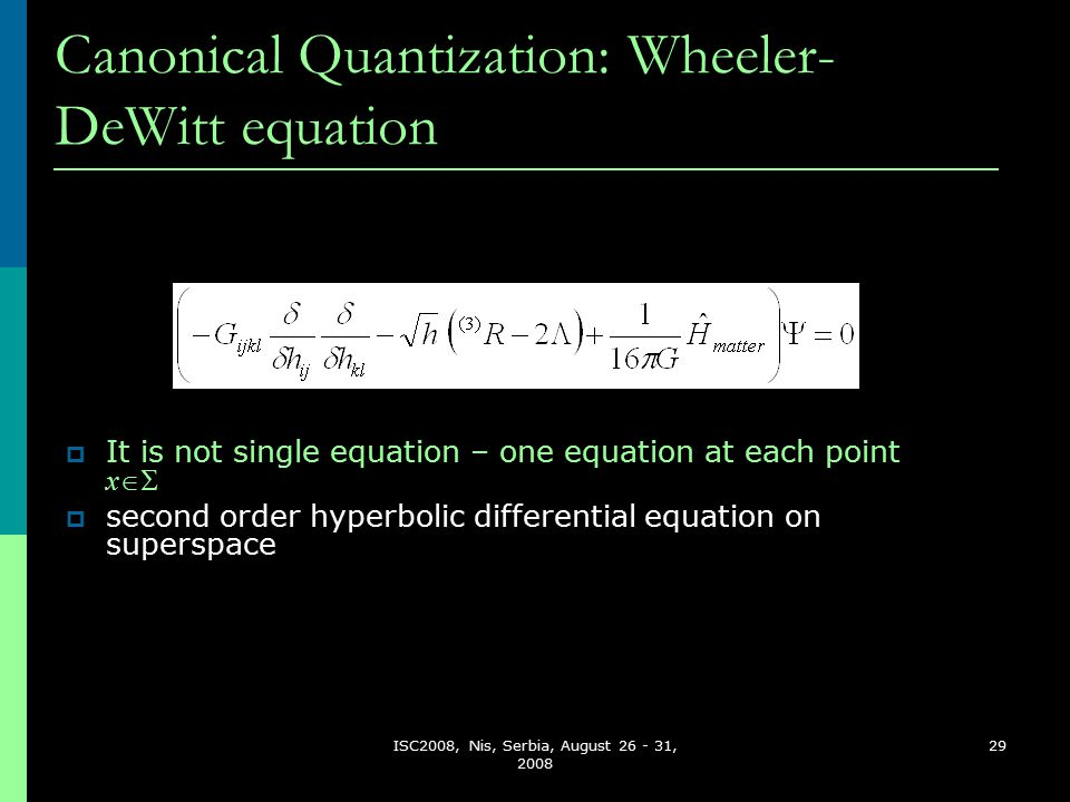 ISC2008, Nis, Serbia, August 26 - 31, 2008 29 Canonical Quantization: Wheeler- DeWitt equation  It is not single equation – one equation at each point x   second order hyperbolic differential equation on superspace