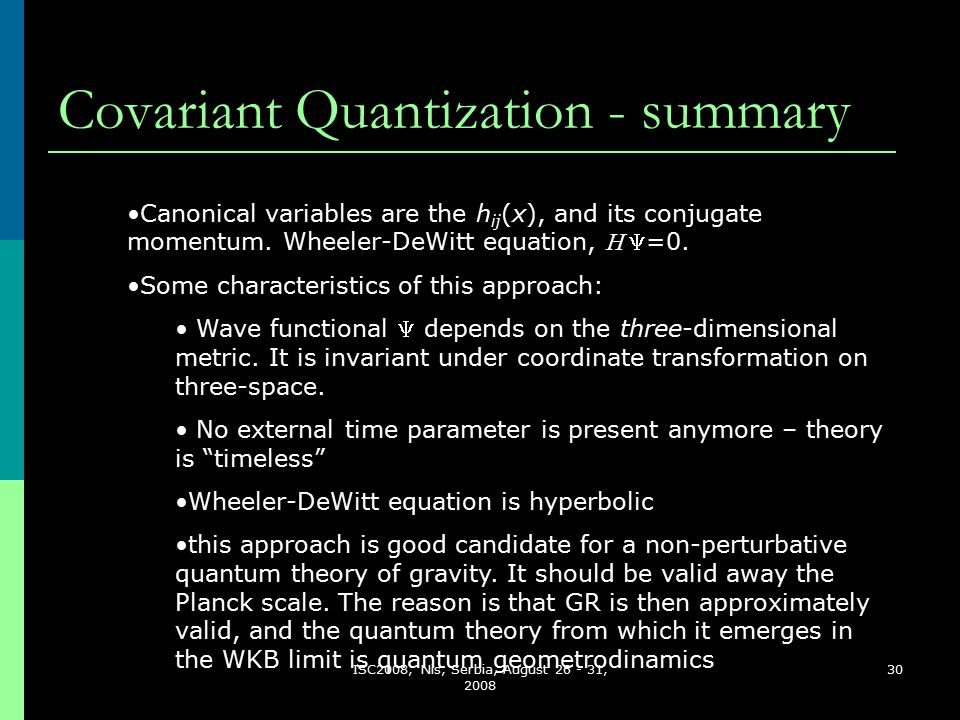 ISC2008, Nis, Serbia, August 26 - 31, 2008 30 Covariant Quantization - summary Canonical variables are the h ij (x), and its conjugate momentum.