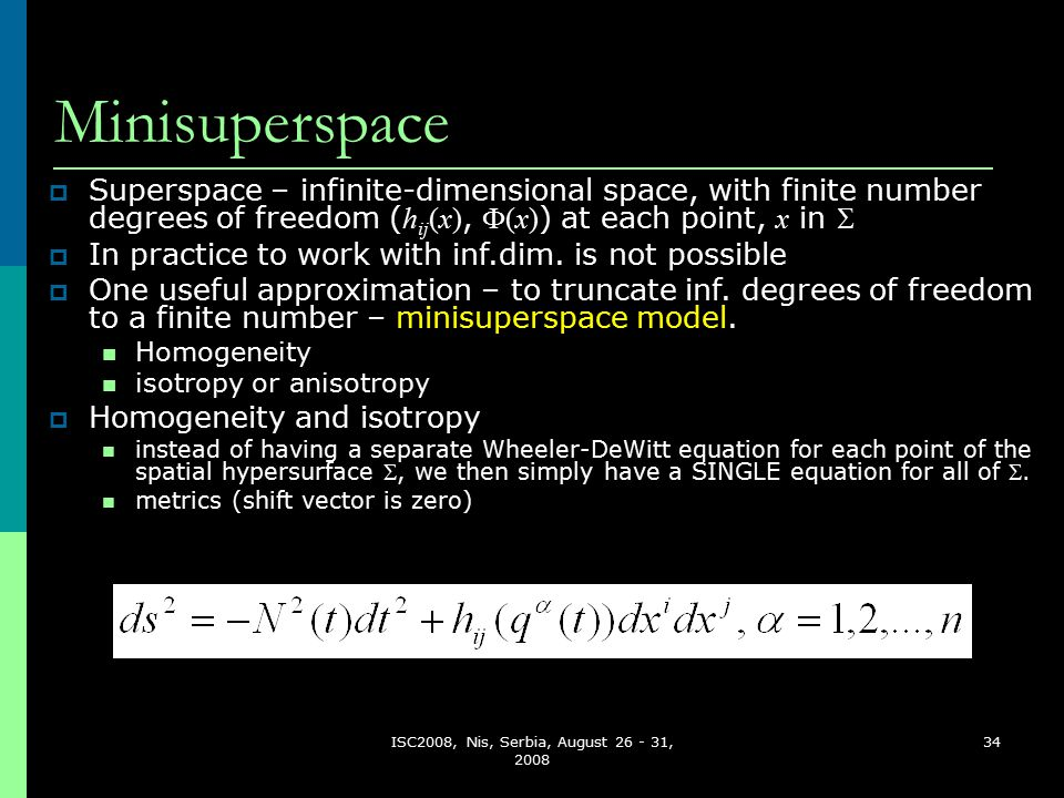ISC2008, Nis, Serbia, August 26 - 31, 2008 34 Minisuperspace  Superspace – infinite-dimensional space, with finite number degrees of freedom ( h ij (x),  (x) ) at each point, x in   In practice to work with inf.dim.