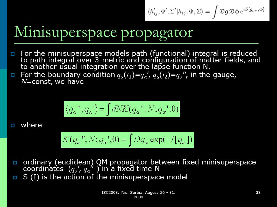 ISC2008, Nis, Serbia, August 26 - 31, 2008 38 Minisuperspace propagator  ordinary (euclidean) QM propagator between fixed minisuperspace coordinates ( q  ', q  '' ) in a fixed time N  S (I) is the action of the minisuperspace model  For the minisuperspace models path (functional) integral is reduced to path integral over 3-metric and configuration of matter fields, and to another usual integration over the lapse function N.
