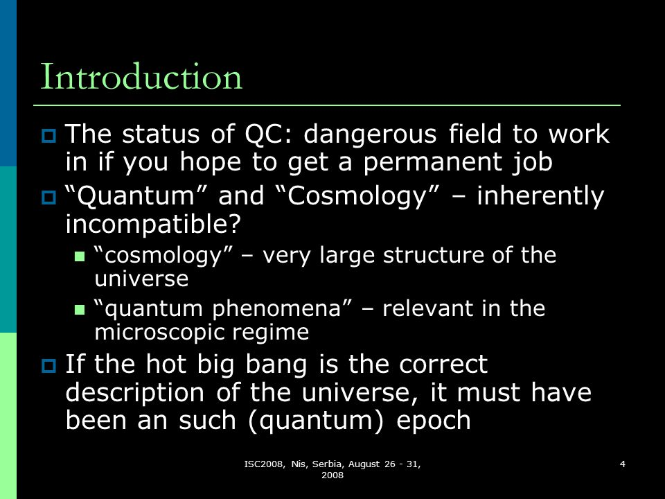 ISC2008, Nis, Serbia, August 26 - 31, 2008 4 Introduction  The status of QC: dangerous field to work in if you hope to get a permanent job  Quantum and Cosmology – inherently incompatible.