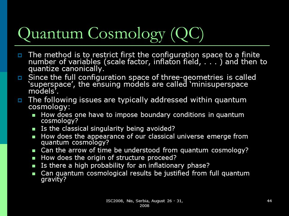 ISC2008, Nis, Serbia, August 26 - 31, 2008 44 Quantum Cosmology (QC)  The method is to restrict first the configuration space to a finite number of variables (scale factor, inflaton field,...