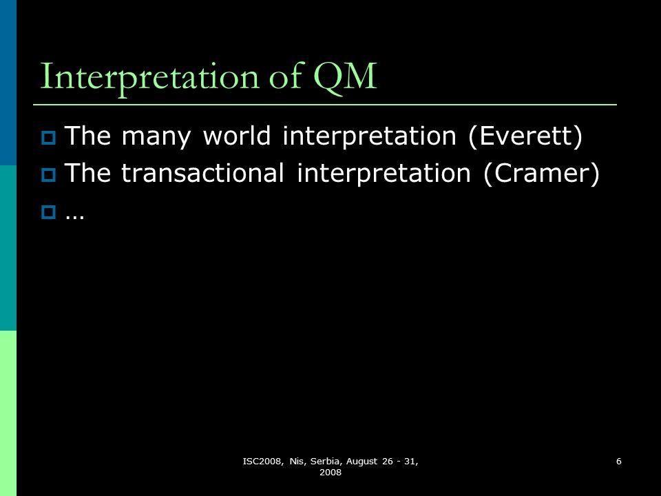 ISC2008, Nis, Serbia, August 26 - 31, 2008 6 Interpretation of QM  The many world interpretation (Everett)  The transactional interpretation (Cramer)  …