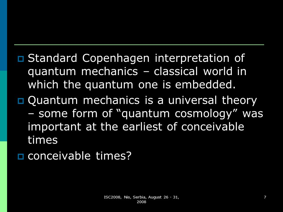 ISC2008, Nis, Serbia, August 26 - 31, 2008 7  Standard Copenhagen interpretation of quantum mechanics – classical world in which the quantum one is embedded.