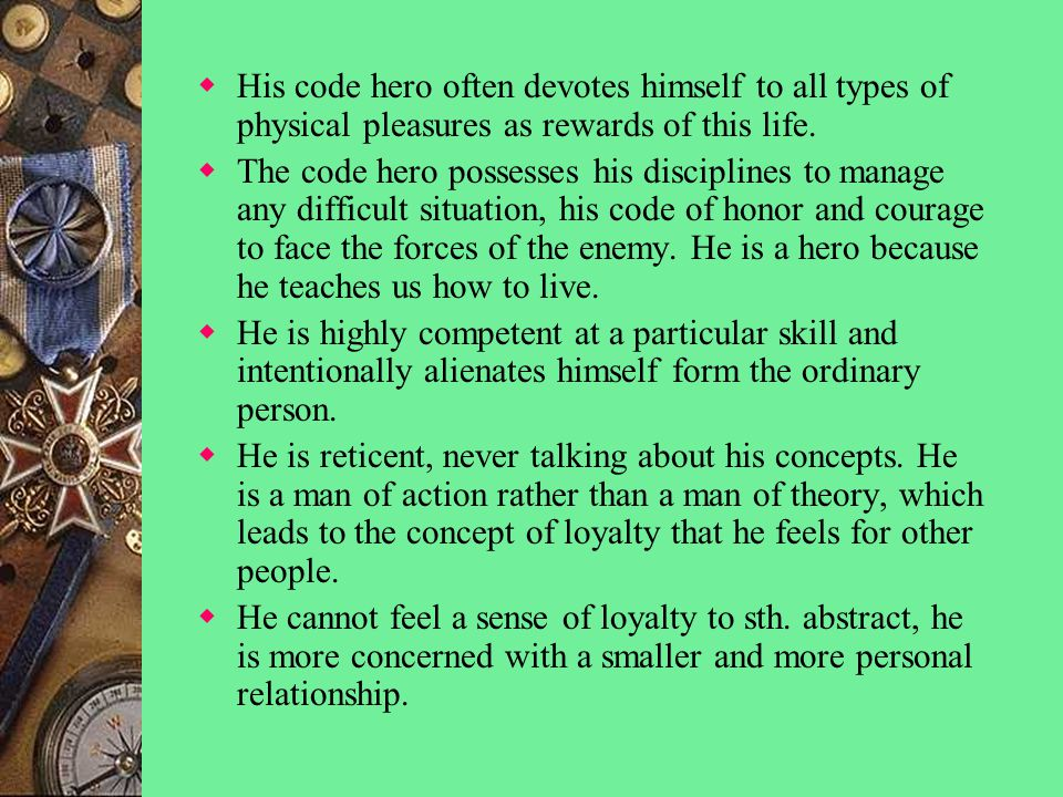  His code hero often devotes himself to all types of physical pleasures as rewards of this life.