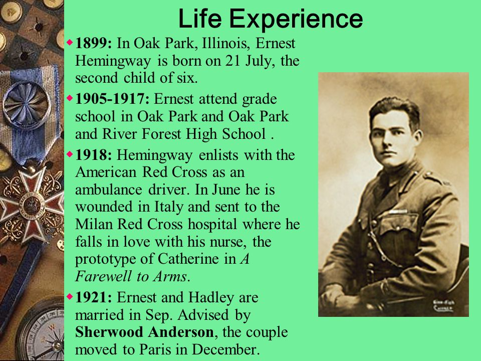 Life Experience  1899: In Oak Park, Illinois, Ernest Hemingway is born on 21 July, the second child of six.