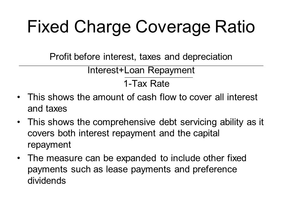 Fixed Charge Coverage Ratio Profit before interest, taxes and depreciation Interest+Loan Repayment 1-Tax Rate This shows the amount of cash flow to co