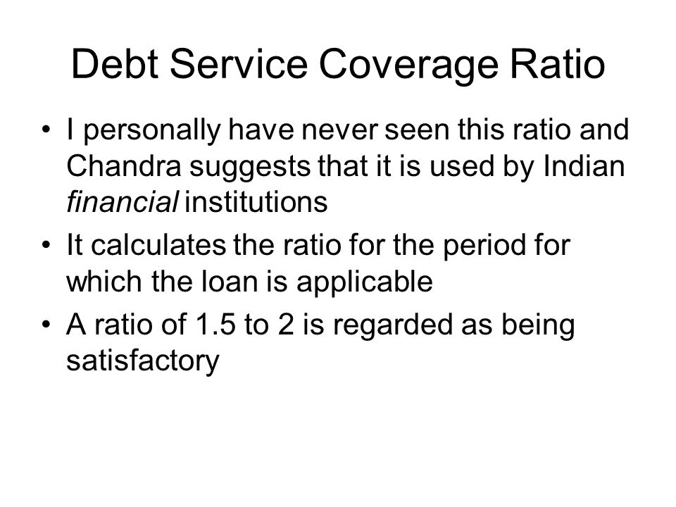 Debt Service Coverage Ratio I personally have never seen this ratio and Chandra suggests that it is used by Indian financial institutions It calculate