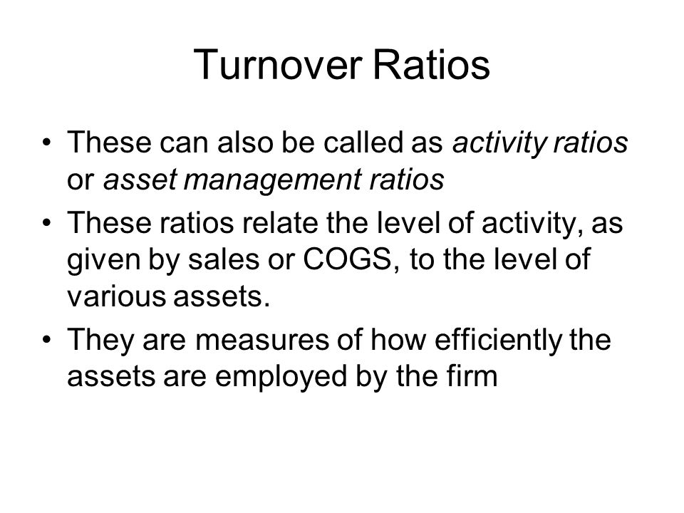 Turnover Ratios These can also be called as activity ratios or asset management ratios These ratios relate the level of activity, as given by sales or