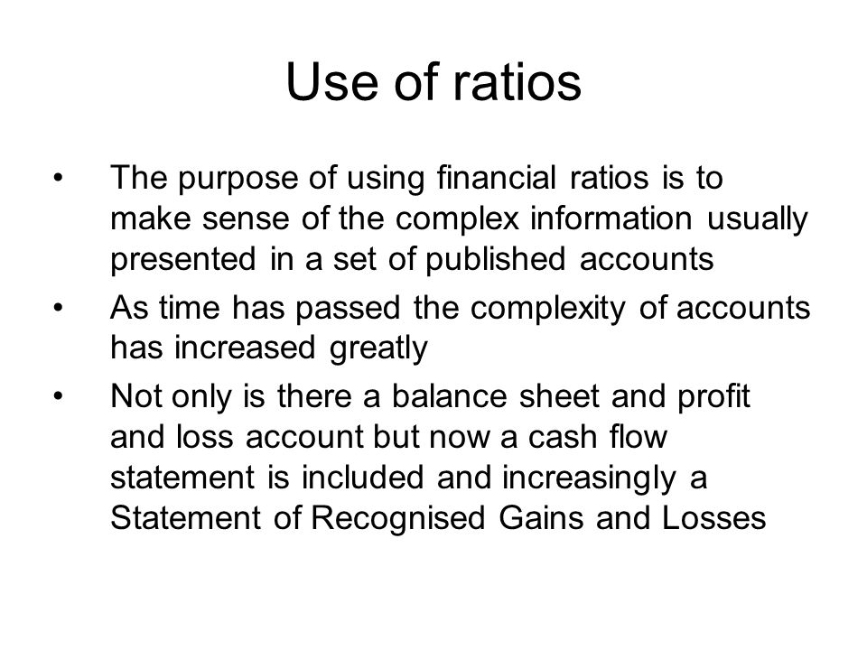 Use of ratios The purpose of using financial ratios is to make sense of the complex information usually presented in a set of published accounts As ti