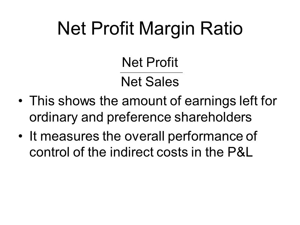Net Profit Margin Ratio Net Profit Net Sales This shows the amount of earnings left for ordinary and preference shareholders It measures the overall p