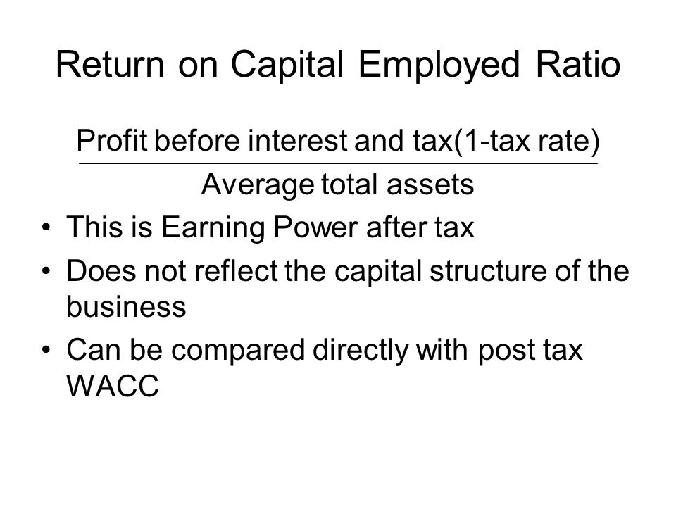 Return on Capital Employed Ratio Profit before interest and tax(1-tax rate) Average total assets This is Earning Power after tax Does not reflect the