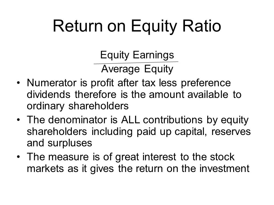 Return on Equity Ratio Equity Earnings Average Equity Numerator is profit after tax less preference dividends therefore is the amount available to ord