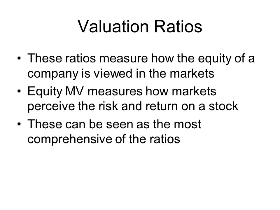 Valuation Ratios These ratios measure how the equity of a company is viewed in the markets Equity MV measures how markets perceive the risk and return