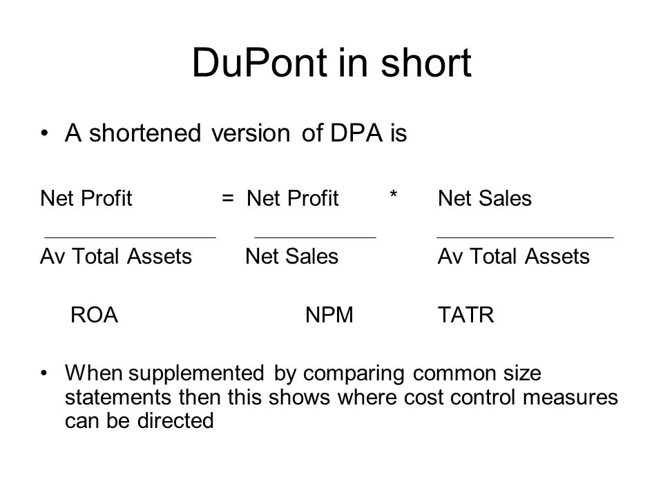 DuPont in short A shortened version of DPA is Net Profit = Net Profit *Net Sales Av Total Assets Net SalesAv Total Assets ROANPMTATR When supplemented