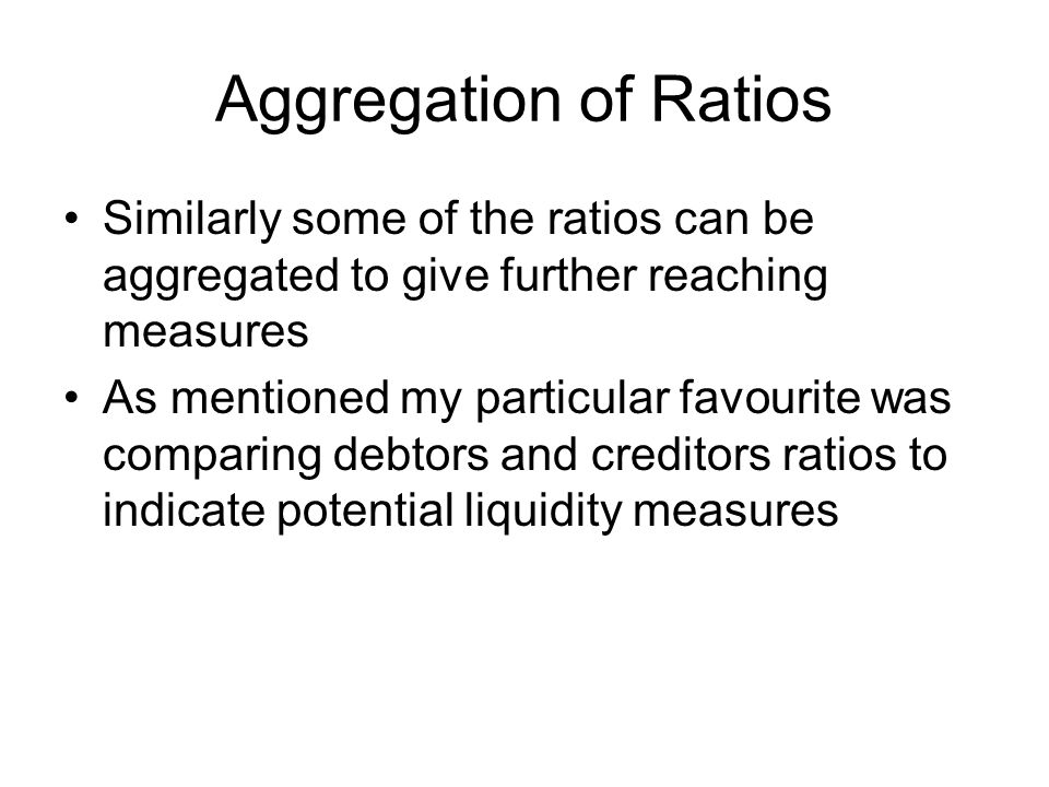 Aggregation of Ratios Similarly some of the ratios can be aggregated to give further reaching measures As mentioned my particular favourite was compar