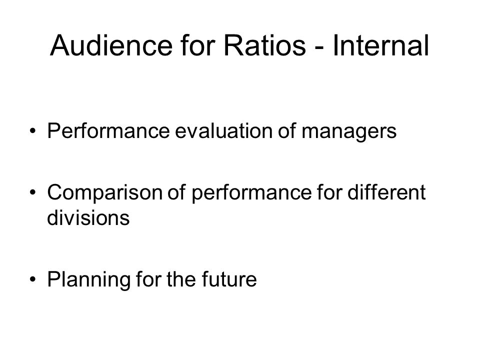 Audience for Ratios - Internal Performance evaluation of managers Comparison of performance for different divisions Planning for the future