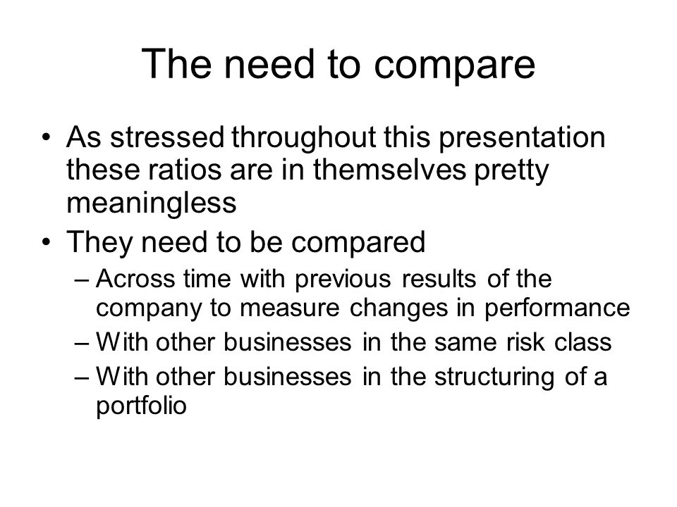The need to compare As stressed throughout this presentation these ratios are in themselves pretty meaningless They need to be compared –Across time w