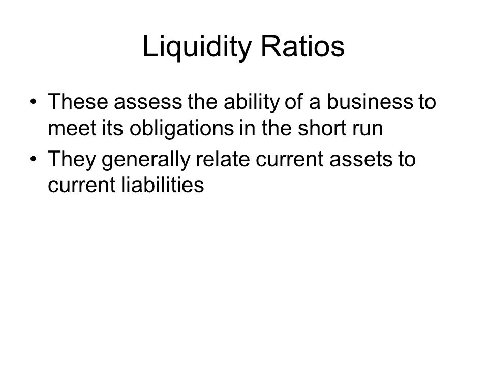 Liquidity Ratios These assess the ability of a business to meet its obligations in the short run They generally relate current assets to current liabi