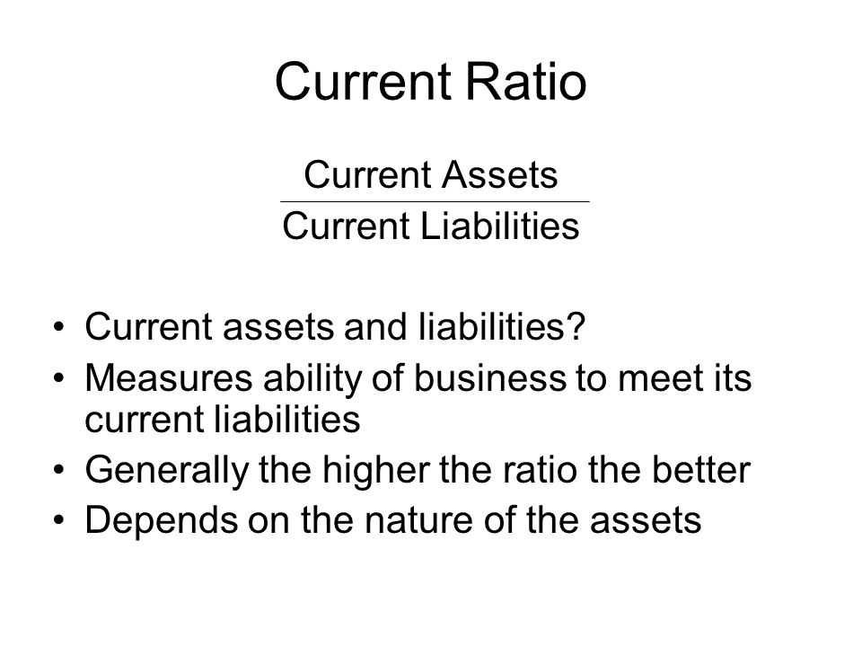 Current Ratio Current Assets Current Liabilities Current assets and liabilities? Measures ability of business to meet its current liabilities Generall