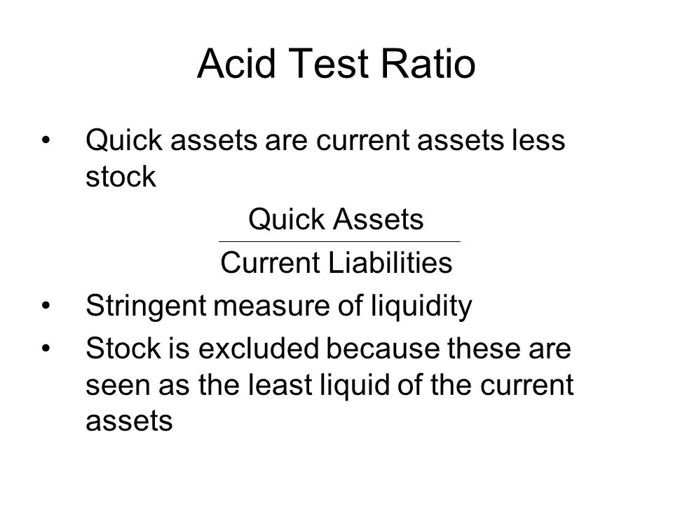 Acid Test Ratio Quick assets are current assets less stock Quick Assets Current Liabilities Stringent measure of liquidity Stock is excluded because t