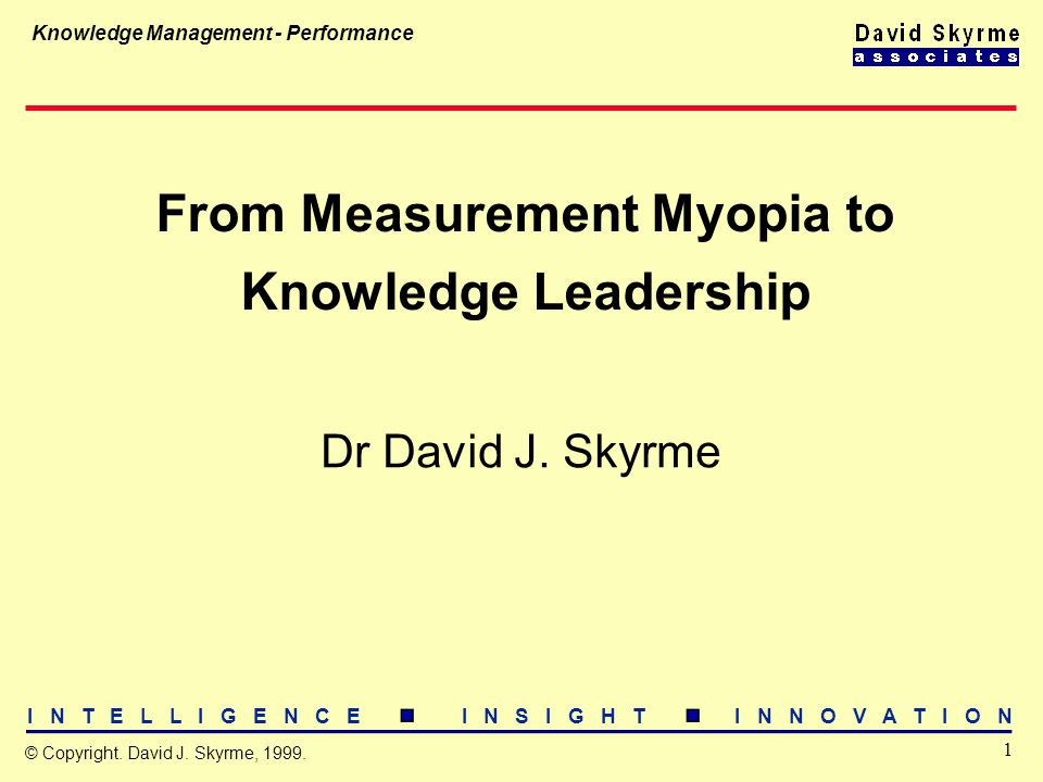 I N T E L L I G E N C E I N S I G H T I N N O V A T I O N 1 © Copyright. David J. Skyrme, 1999. Knowledge Management - Performance From Measurement My