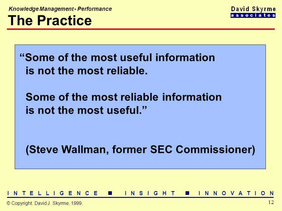 "I N T E L L I G E N C E I N S I G H T I N N O V A T I O N 12 © Copyright. David J. Skyrme, 1999. Knowledge Management - Performance The Practice ""Some"